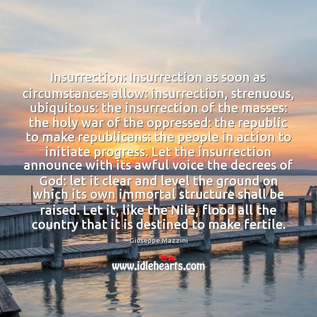 Insurrection: Insurrection as soon as circumstances allow: insurrection, strenuous, ubiquitous: the insurrection Giuseppe Mazzini Picture Quote