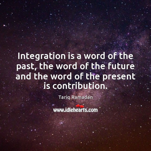 Integration is a word of the past, the word of the future Tariq Ramadan Picture Quote