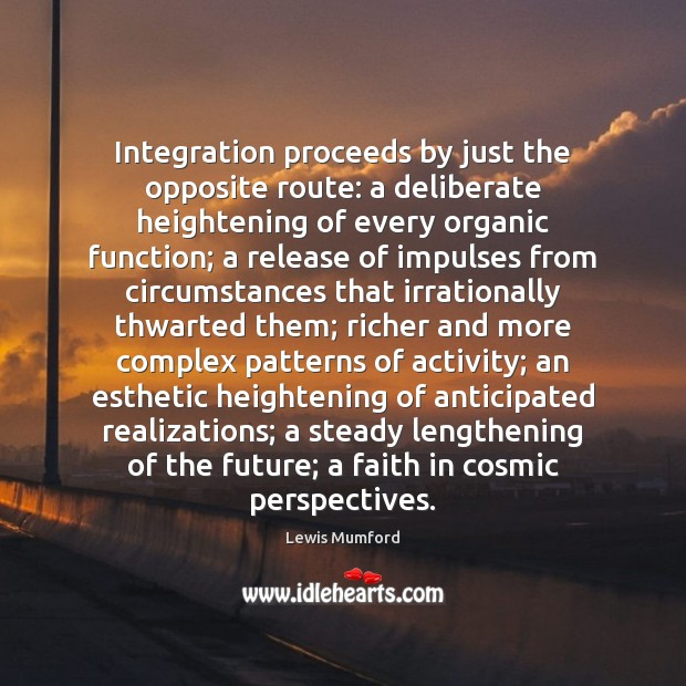 Integration proceeds by just the opposite route: a deliberate heightening of every Lewis Mumford Picture Quote