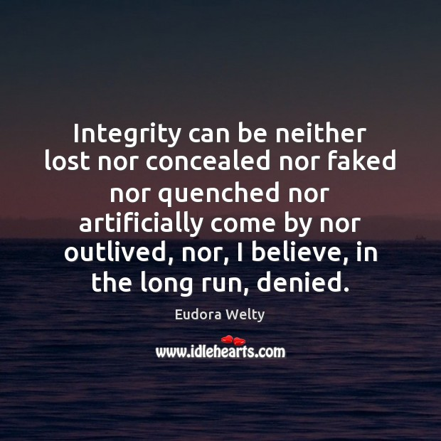 Integrity can be neither lost nor concealed nor faked nor quenched nor Eudora Welty Picture Quote