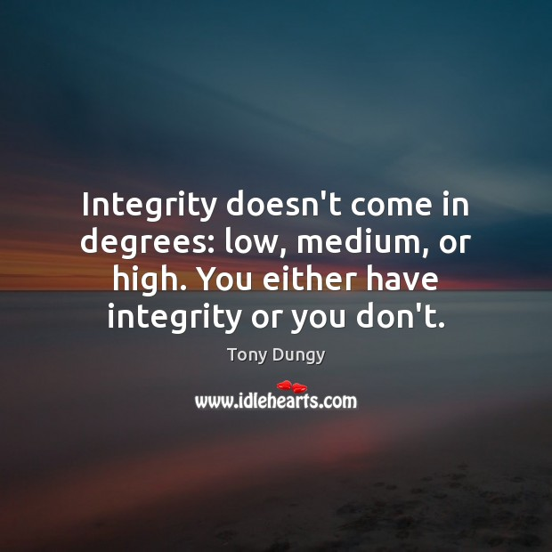 Integrity doesn't come in degrees: low, medium, or high. You either have Tony Dungy Picture Quote