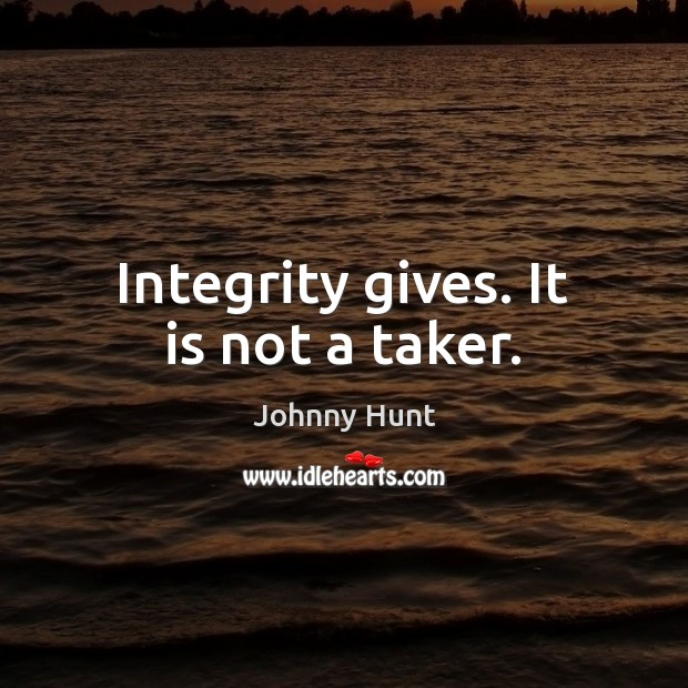 Integrity gives. It is not a taker. Image