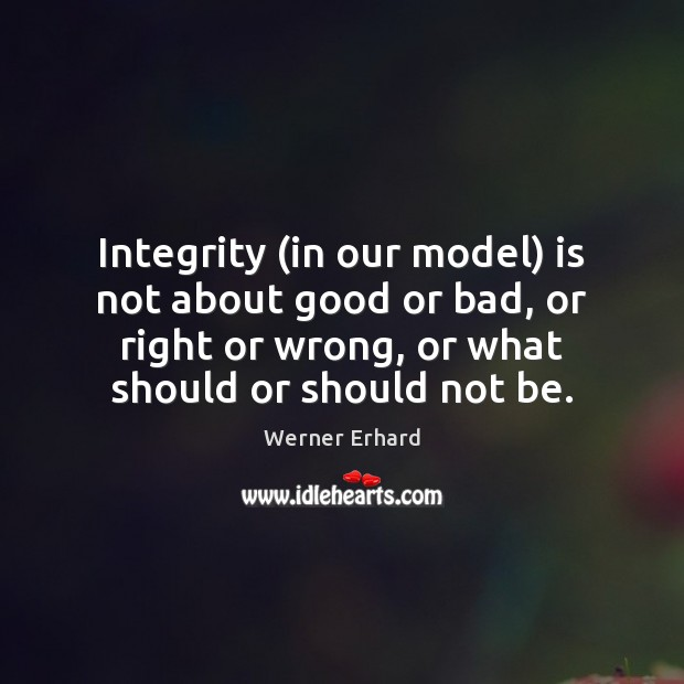 Integrity (in our model) is not about good or bad, or right Werner Erhard Picture Quote