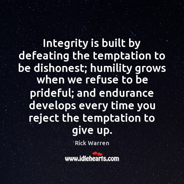Integrity is built by defeating the temptation to be dishonest; humility grows Rick Warren Picture Quote