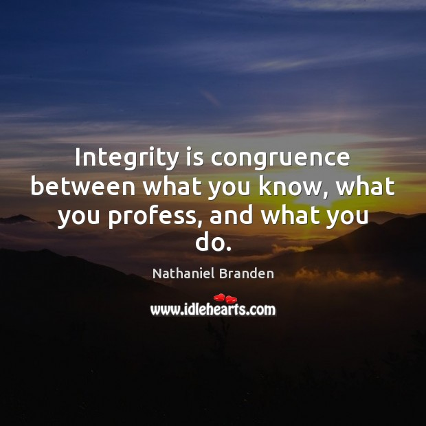Integrity is congruence between what you know, what you profess, and what you do. Nathaniel Branden Picture Quote