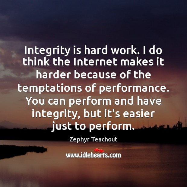 Integrity is hard work. I do think the Internet makes it harder Zephyr Teachout Picture Quote