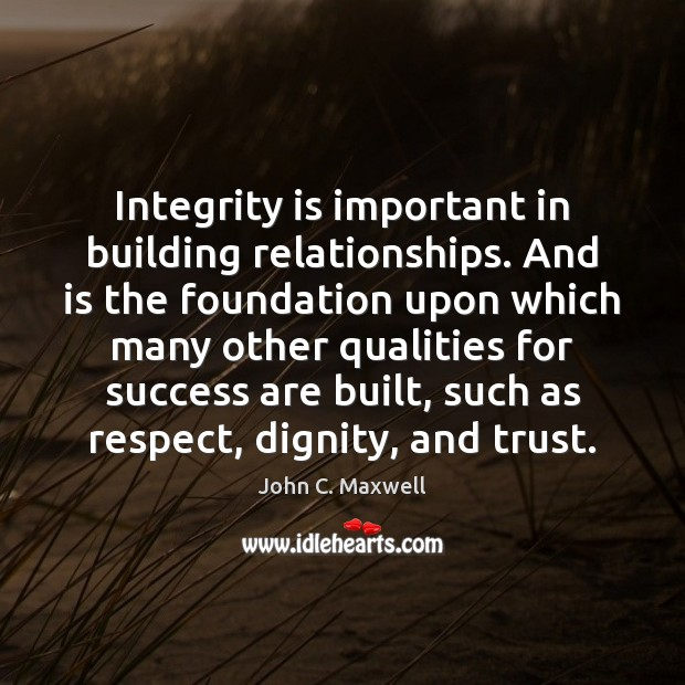 Integrity is important in building relationships. And is the foundation upon which Integrity Quotes Image