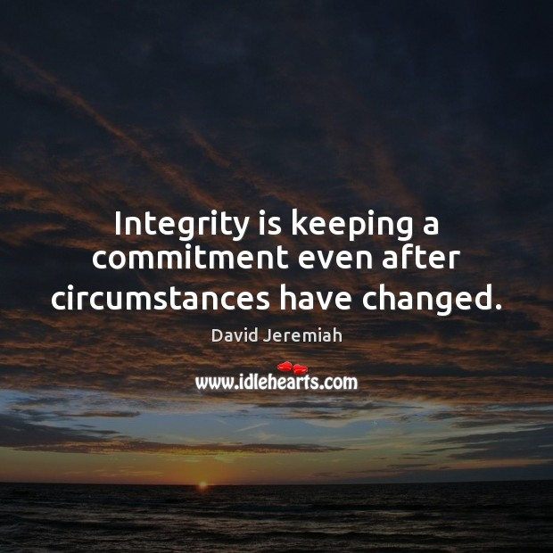 Integrity is keeping a commitment even after circumstances have changed. David Jeremiah Picture Quote