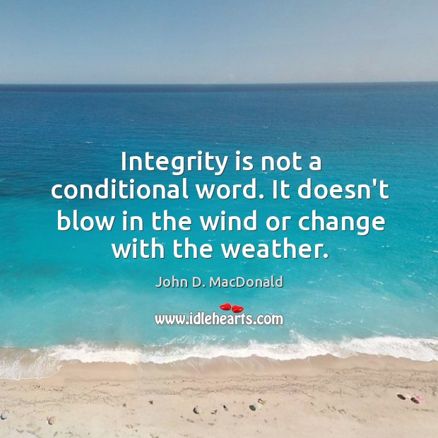Integrity is not a conditional word. It doesn't blow in the wind John D. MacDonald Picture Quote