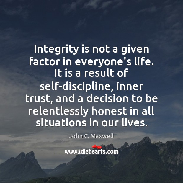 Integrity is not a given factor in everyone's life. It is a Integrity Quotes Image