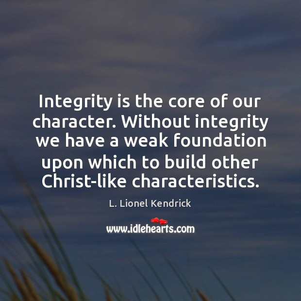 Integrity is the core of our character. Without integrity we have a Integrity Quotes Image