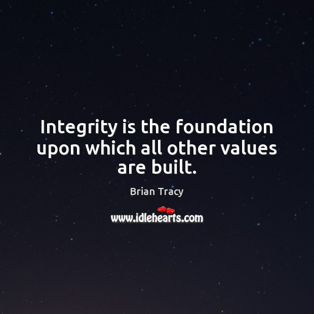 Integrity is the foundation upon which all other values are built. Integrity Quotes Image