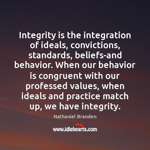 Integrity is the integration of ideals, convictions, standards, beliefs-and behavior. When our Nathaniel Branden Picture Quote