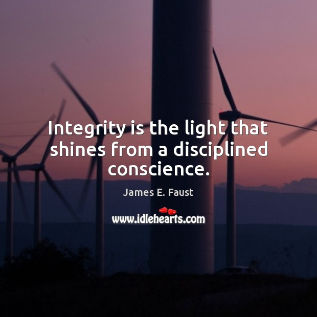 Integrity is the light that shines from a disciplined conscience. James E. Faust Picture Quote
