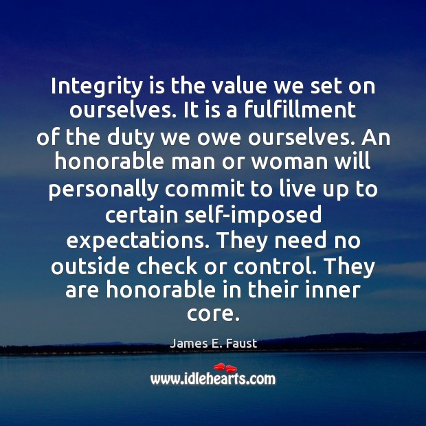 Integrity is the value we set on ourselves. It is a fulfillment James E. Faust Picture Quote