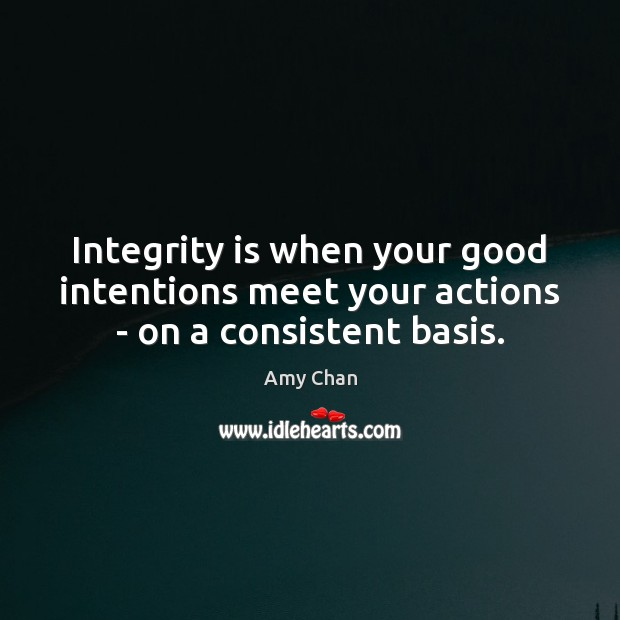 Image, Integrity is when your good intentions meet your actions – on a consistent basis.