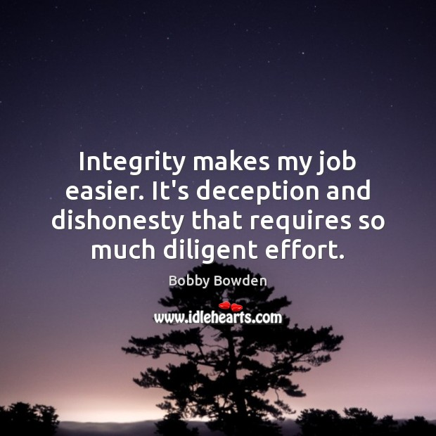 Image, Integrity makes my job easier. It's deception and dishonesty that requires so