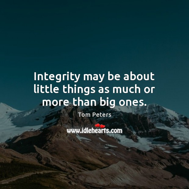 Integrity may be about little things as much or more than big ones. Tom Peters Picture Quote
