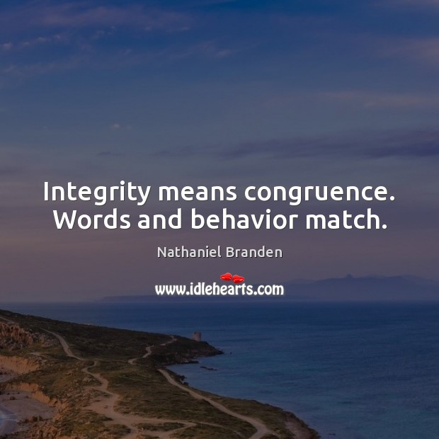 Integrity means congruence. Words and behavior match. Nathaniel Branden Picture Quote