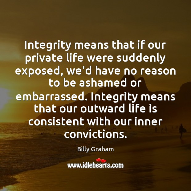 Integrity means that if our private life were suddenly exposed, we'd have Billy Graham Picture Quote