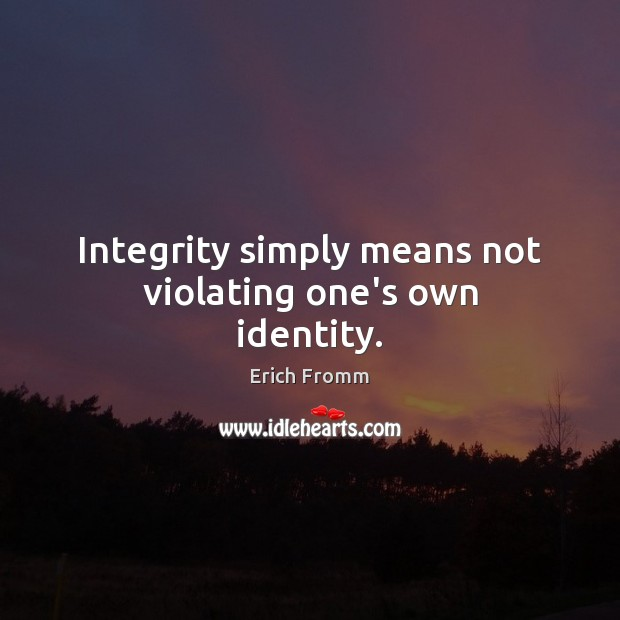 Integrity simply means not violating one's own identity. Erich Fromm Picture Quote