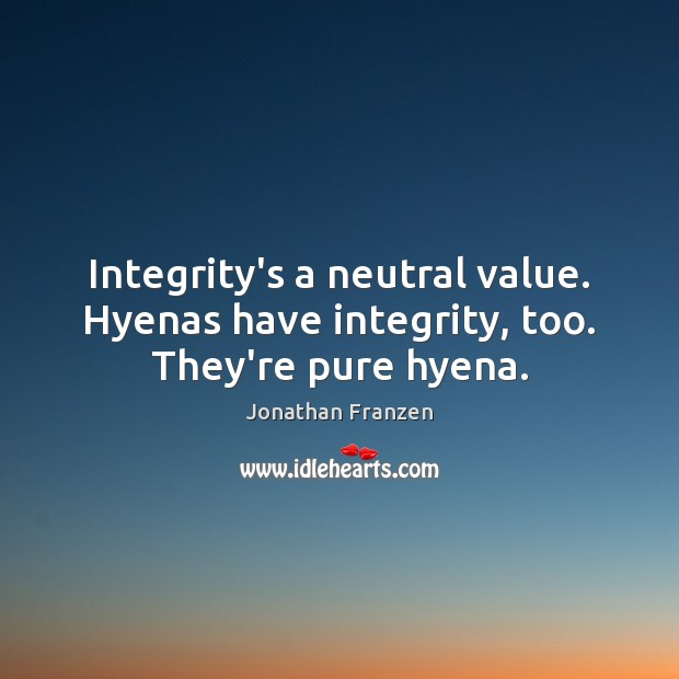 Integrity's a neutral value. Hyenas have integrity, too. They're pure hyena. Image