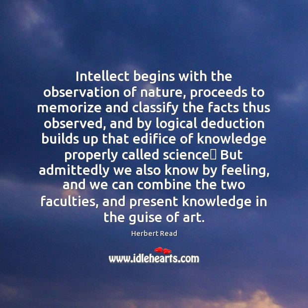 Intellect begins with the observation of nature, proceeds to memorize and classify Herbert Read Picture Quote