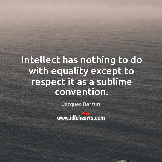 Image, Intellect has nothing to do with equality except to respect it as a sublime convention.