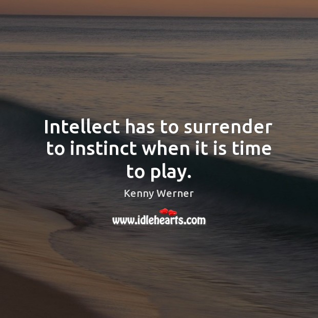 Intellect has to surrender to instinct when it is time to play. Image