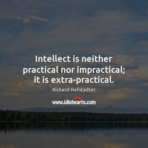 Intellect is neither practical nor impractical; it is extra-practical. Richard Hofstadter Picture Quote