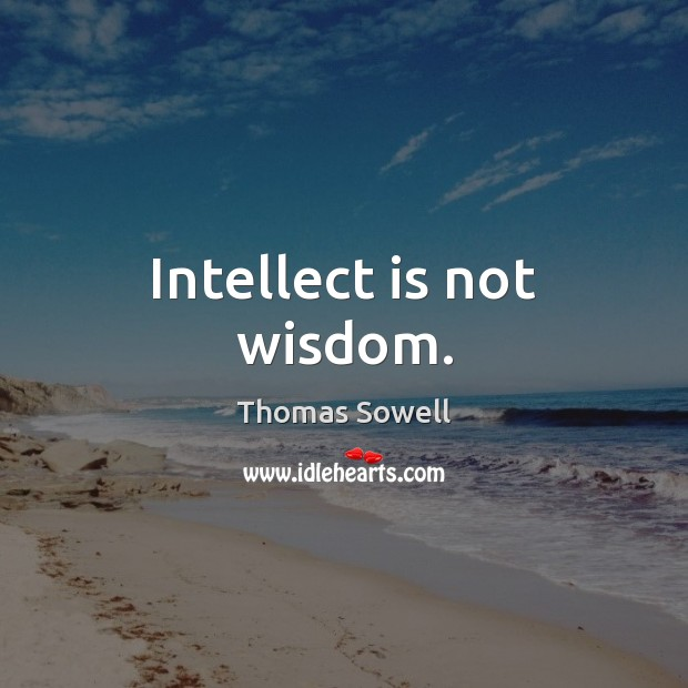Intellect is not wisdom. Thomas Sowell Picture Quote