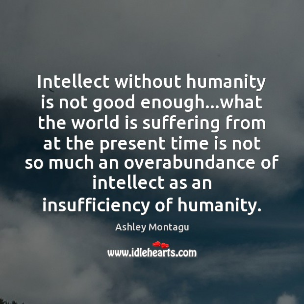 Intellect without humanity is not good enough…what the world is suffering World Quotes Image