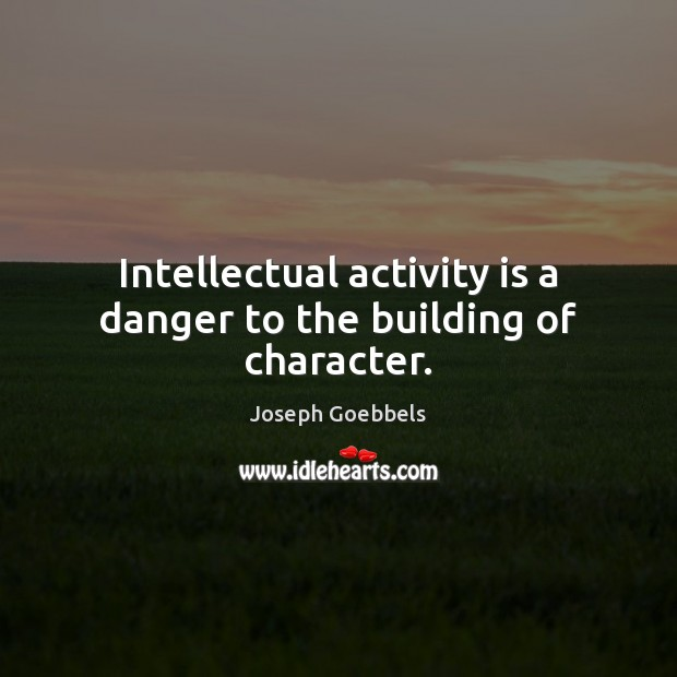 Intellectual activity is a danger to the building of character. Joseph Goebbels Picture Quote