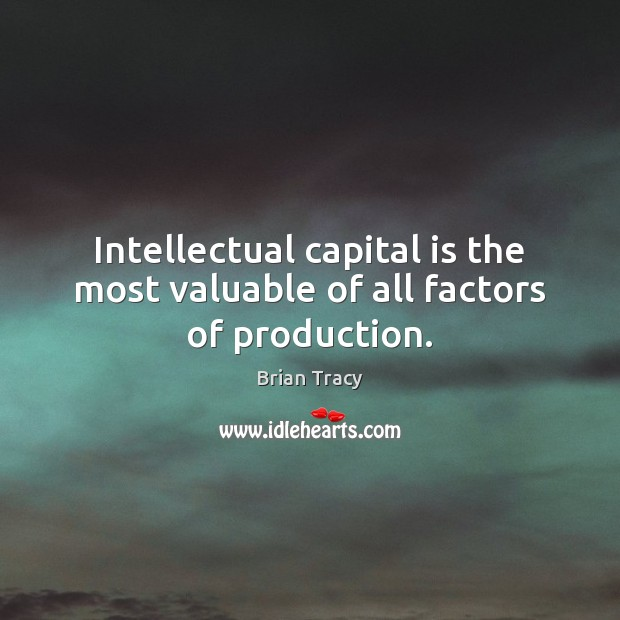 Intellectual capital is the most valuable of all factors of production. Image