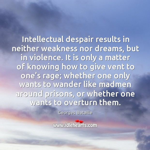 Image, Intellectual despair results in neither weakness nor dreams, but in violence.