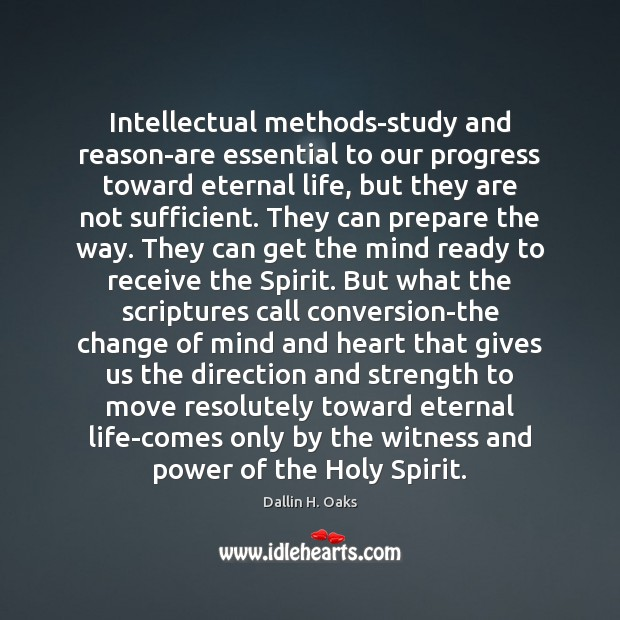 Intellectual methods-study and reason-are essential to our progress toward eternal life, but Dallin H. Oaks Picture Quote