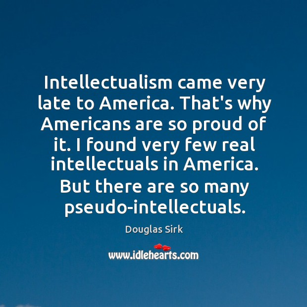 Intellectualism came very late to America. That's why Americans are so proud Douglas Sirk Picture Quote