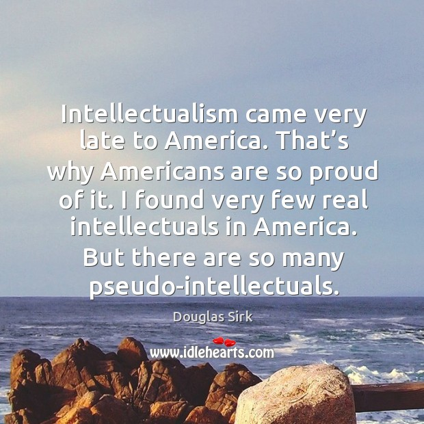 Intellectualism came very late to america. Douglas Sirk Picture Quote