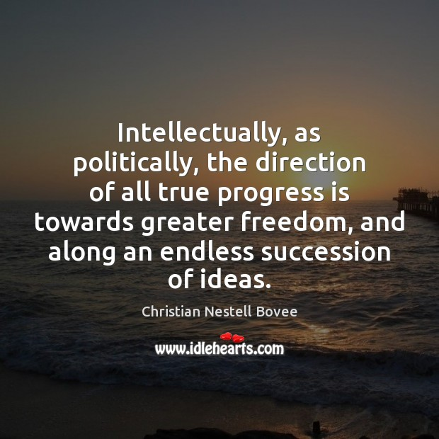 Intellectually, as politically, the direction of all true progress is towards greater Progress Quotes Image