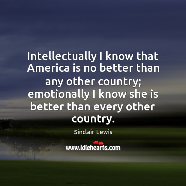 Intellectually I know that America is no better than any other country; Sinclair Lewis Picture Quote