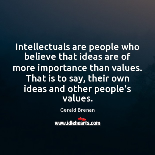 Intellectuals are people who believe that ideas are of more importance than Gerald Brenan Picture Quote