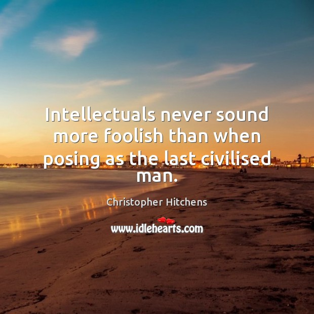 Image, Intellectuals never sound more foolish than when posing as the last civilised man.