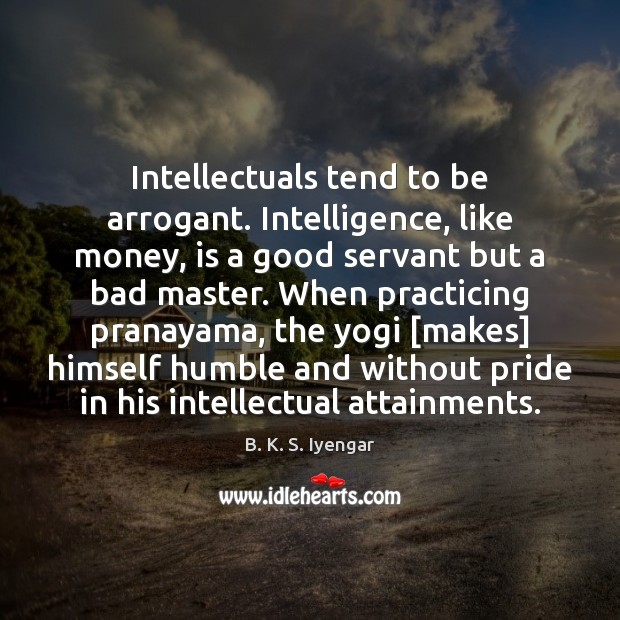 Intellectuals tend to be arrogant. Intelligence, like money, is a good servant B. K. S. Iyengar Picture Quote