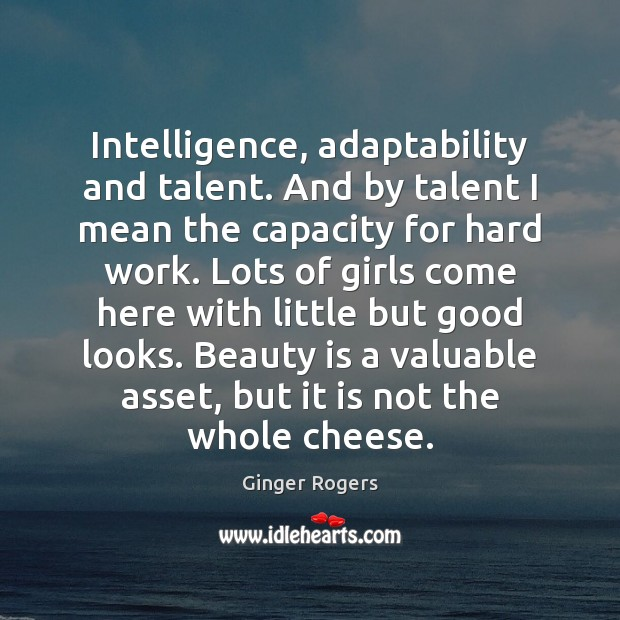 Intelligence, adaptability and talent. And by talent I mean the capacity for Ginger Rogers Picture Quote