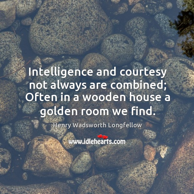 Intelligence and courtesy not always are combined; often in a wooden house a golden room we find. Image