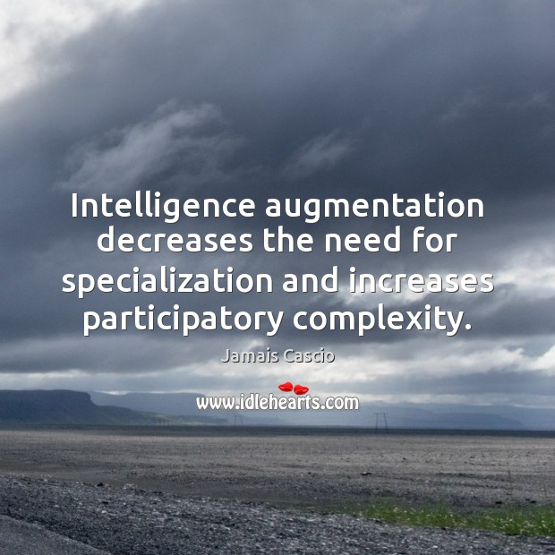 Intelligence augmentation decreases the need for specialization and increases participatory complexity. Image