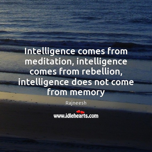 Image, Intelligence comes from meditation, intelligence comes from rebellion, intelligence does not come