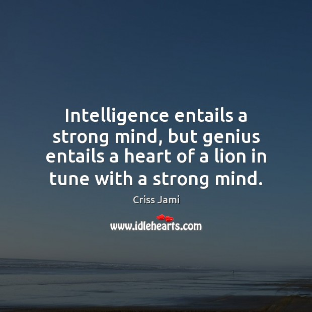 Intelligence entails a strong mind, but genius entails a heart of a Criss Jami Picture Quote