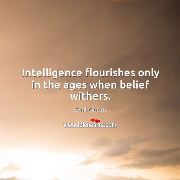 Intelligence flourishes only in the ages when belief withers. Emil Cioran Picture Quote