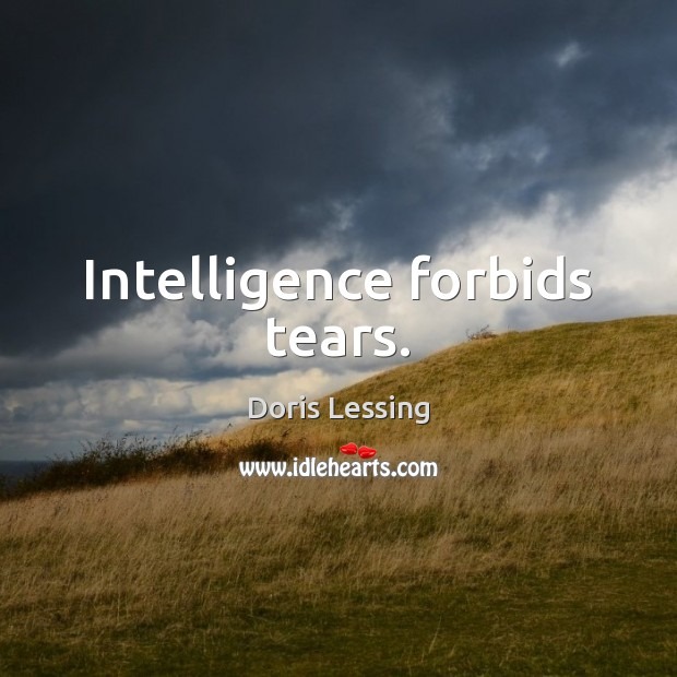 Intelligence forbids tears. Doris Lessing Picture Quote